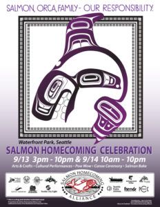 "2019 Salmon Homecoming Poster image of a Native American drawing of a salmon with text reading ""Salmon, Orca Family--Our Responsibility. Waterfront Park, Seattle. Salmon Homecoming Celebration. 9/13 3pm-10pm and 9/14 10am-10pm. Arts and crafts, cultural performances, pow wow, canoe ceremony, salmon bake. Logos of Salmon Homecoming sponsors: Northwest Indian Fisheries Commission, Lummi Nation, Muckleshoot Tribe, Tulalip Tribes, Seattle Aquarium, Seattle Parks and Recreation, Seattle City Light, The Suquamish Tribe, Stillaguamish Tribe, Squaxin Island Tribe, Seattle Public Utilities, Friends of Waterfront Seattle, PCC"